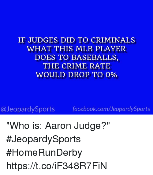 "baseballs: IF JUDGES DID TO CRIMINALS  WHAT THIS MLB PLAYER  DOES TO BASEBALLS,  THE CRIME RATE  WOULD DROP TO 0%  @JeopardySports facebook.com/JeopardySports ""Who is: Aaron Judge?"" #JeopardySports #HomeRunDerby https://t.co/iF348R7FiN"