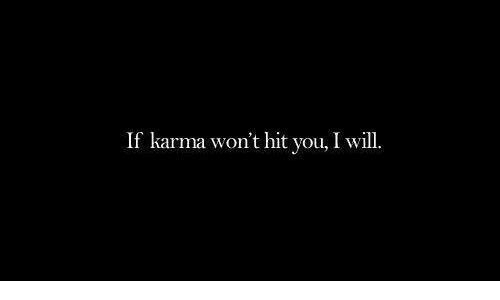 Karma, Will, and You: If karma won't hit you, I will.
