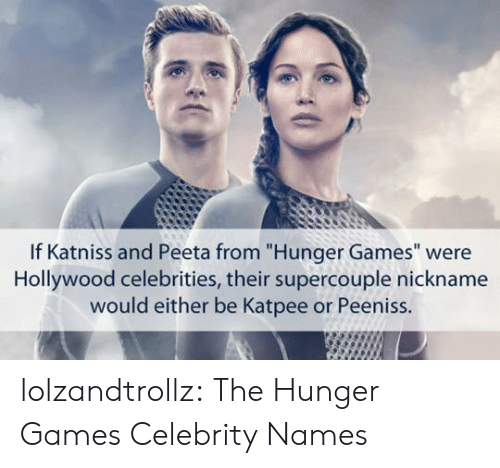 """Celebrities: If Katniss and Peeta from """"Hunger Games"""" were  Hollywood celebrities, their supercouple nickname  would either be Katpee or Peeniss. lolzandtrollz:  The Hunger Games Celebrity Names"""