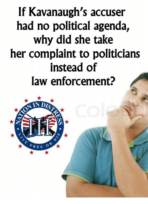 Memes, Free, and Politicians: If Kavanaugh's accuser  had no political agenda,  why did she take  her complaint to politicians  instead of  law enforcement?  ONIA  FREE  O R