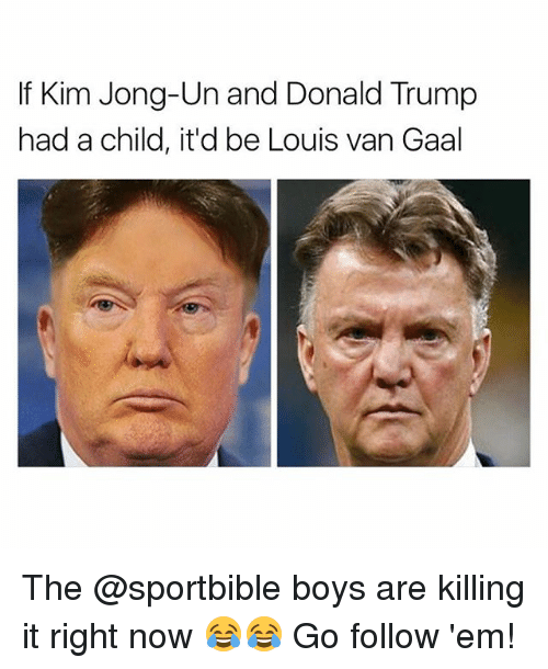 Donald Trump, Kim Jong-Un, and Memes: If Kim Jong-Un and Donald Trump  had a child, it'd be Louis van Gaal The @sportbible boys are killing it right now 😂😂 Go follow 'em!
