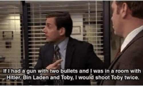 Shoot Toby Twice: If l had a gun with two bullets and I was in a room with  Hitler,Bin Laden and Toby, I would shoot Toby twice
