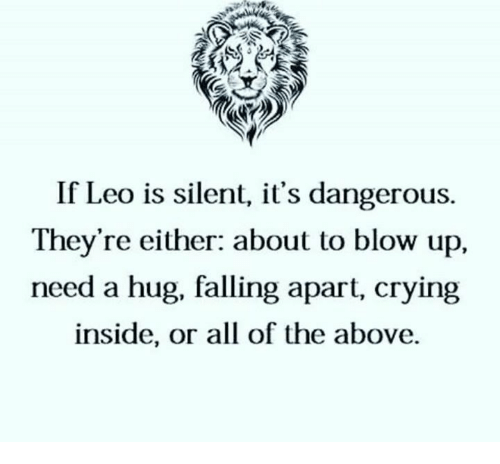 Crying, All of The, and Blow: If Leo is silent, it's dangerous.  They're either: about to blow up,  need a hug, falling apart, crying  inside, or all of the above.