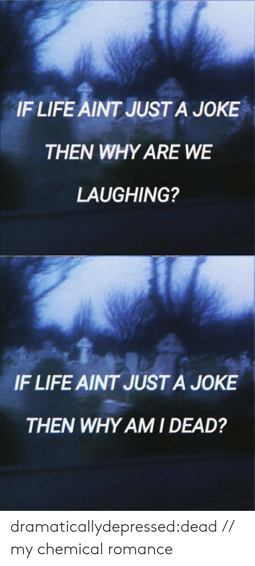 just a joke: IF LIFE AINT JUST A JOKE  THEN WHY ARE WE  LAUGHING?   IF LIFE AINT JUST A JOKE  THEN WHY AMI DEAD? dramaticallydepressed:dead // my chemical romance