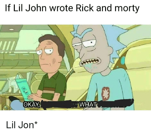 Okay What: If Lil John wrote Rick and morty  OKAY  WHAT <p>Lil Jon*</p>