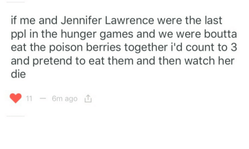 The Hunger Games, Jennifer Lawrence, and Games: if me and Jennifer Lawrence were the last  ppl in the hunger games and we were boutta  eat the poison berries together i'd count to 3  and pretend to eat them and then watch her  die  6m ago u  11