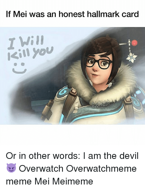 Meme, Memes, and Devil: If Mei was an honest hallmark card  T Wil  IKill you Or in other words: I am the devil 😈 Overwatch Overwatchmeme meme Mei Meimeme