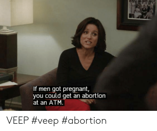 Pregnant, Abortion, and Got: If men got pregnant,  you could get an abortion  at an ATM VEEP #veep #abortion
