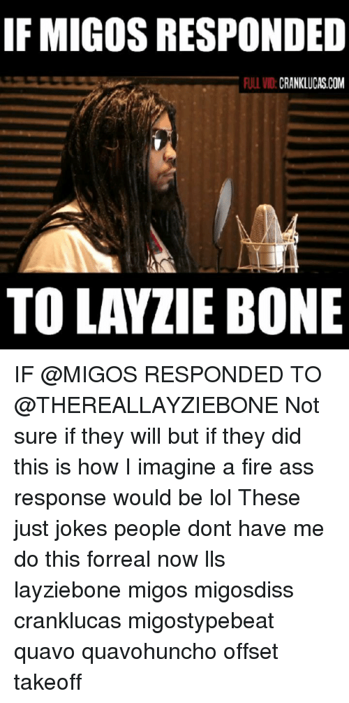 offset: IF MIGOS RESPONDED  ULL VID:CRANKLUCAS.COM  TO LAYZIE BONE IF @MIGOS RESPONDED TO @THEREALLAYZIEBONE Not sure if they will but if they did this is how I imagine a fire ass response would be lol These just jokes people dont have me do this forreal now lls layziebone migos migosdiss cranklucas migostypebeat quavo quavohuncho offset takeoff
