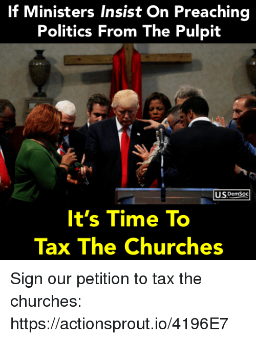 Preaching: If Ministers Insist On Preaching  Politics From The Pulpit  USPemSoc  It's Time To  Tax The Churches Sign our petition to tax the churches: https://actionsprout.io/4196E7