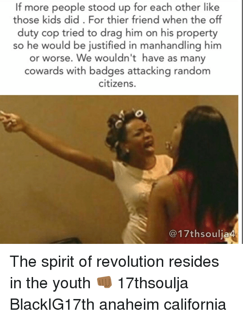 reside: If more people stood up for each other like  those kids did. For thier friend when the off  duty cop tried to drag him on his property  so he would be justified in manhandling him  or worse. We wouldn't have as many  cowards with badges attacking random  citizens.  C17thsouljaA The spirit of revolution resides in the youth 👊🏾 17thsoulja BlackIG17th anaheim california