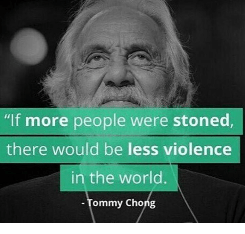 """tommys: """"If more people were stoned,  there would be less violence  in the world.  Tommy Chong"""