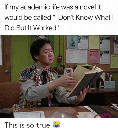 """Life, True, and Academic: If my academic life was a novel it  would be called """"I Don't Know What l  Did But It Worked"""" This is so true 😂"""
