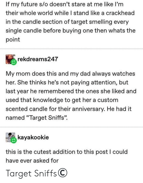 "Crackhead, Dad, and Future: If my future s/o doesn't stare at me like I'm  their whole world while I stand like a crackhead  in the candle section of target smelling every  single candle before buying one then whats the  point  rekdreams247  My mom does this and my dad always watches  her. She thinks he's not paying attention, but  last year he remembered the ones she liked and  used that knowledge to get her a custom  scented candle for their anniversary. He had it  named ""Target Sniffs""  kayakookie  this is the cutest addition to this post I could  have ever asked for Target Sniffs©️"