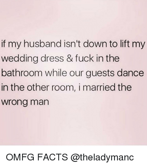 Facts, Memes, and Dress: if my husband isn't down to lift my  wedding dress & fuck in the  bathroom while our guests dance  in the other room, i married the  wrong man OMFG FACTS @theladymanc