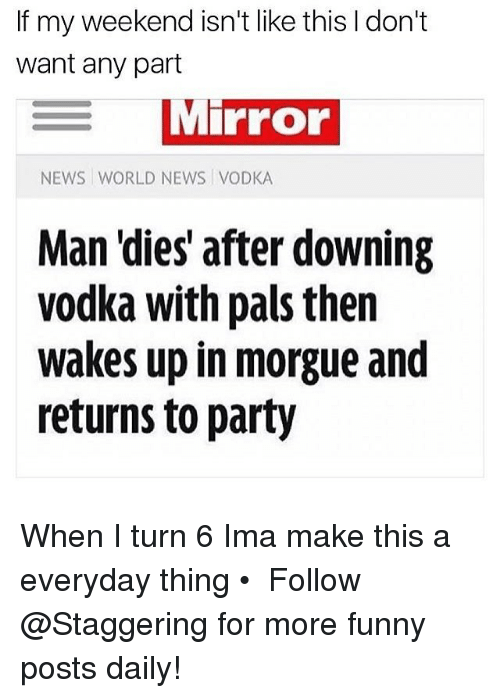 Palsing: If my weekend isn't like this don't  want any part  MiPFor  NEWS WORLD NEWS VODKA  Man 'dies after downing  vodka with pals then  wakes up in morgue and  returns to party When I turn 6 Ima make this a everyday thing • ➫➫➫ Follow @Staggering for more funny posts daily!