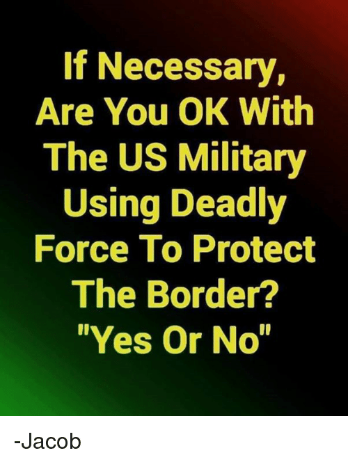 """us military: If Necessary,  Are You OK With  The US Military  Using Deadly  Force To Protect  The Border?  """"Yes Or No -Jacob"""