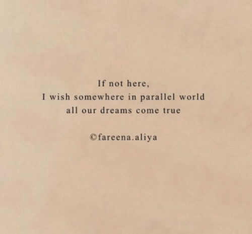dreams come true: If not here,  I wish somewhere in parallel world  all our dreams come true  Cfareena.aliya