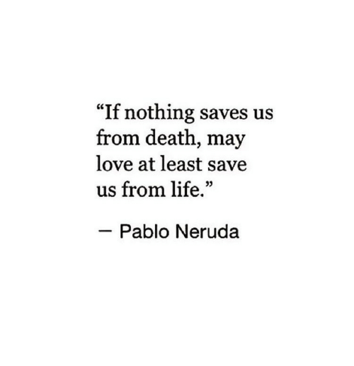 "Pablo Neruda: ""If nothing saves us  from death, may  love at least save  us from life.""  Pablo Neruda"