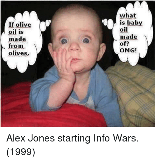 baby oil: If olive  oil is  made  what  is baby  oil  made  of?  OMG!  from  olives, Alex Jones starting Info Wars. (1999)