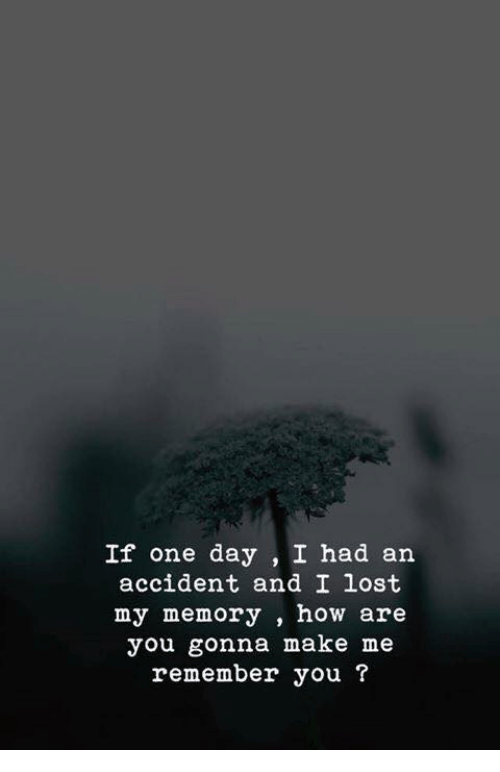Lost, How, and One: If one day, I had an  accident and I lost  my memory, how are  you gonna make me  remember you ?
