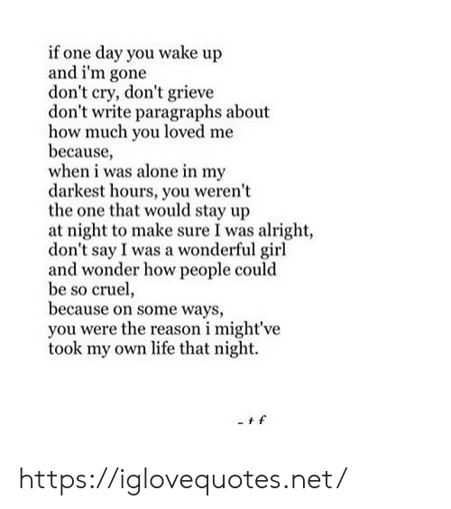 Being Alone, Life, and Girl: if one day you wake up  and i'm gone  don't cry, don't grieve  don't write paragraphs about  how much you loved me  because,  when i was alone in my  darkest hours, you weren't  the one that would stay up  at night to make sure I was alright,  don't say I was a wonderful girl  and wonder how people could  be so cruel,  because on some ways,  you were the reason i might've  took my own life that night. https://iglovequotes.net/