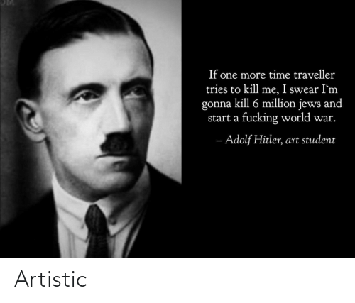 artistic: If one more time traveller  tries to kill me, I swear I'm  gonna kill 6 million jews and  start a fucking world war.  - Adolf Hitler, art student Artistic