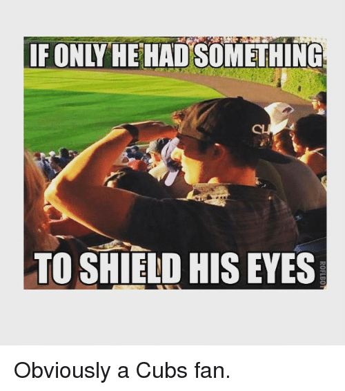 Cubs Fans: IF ONLY HEHA SOMETHING  TO SHIELD HIS EYES  ROFLBO Obviously a Cubs fan.