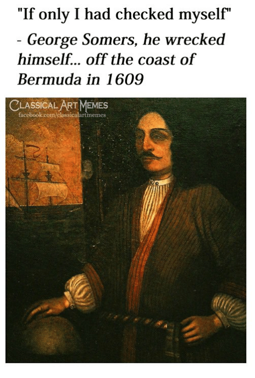 """Wrecked: """"If only I had checked myself""""  George Somers, he wrecked  himself... off the coast of  Bermuda in 1609  LASSICAL ART MEMES  facebook.com/classicalartmemes"""