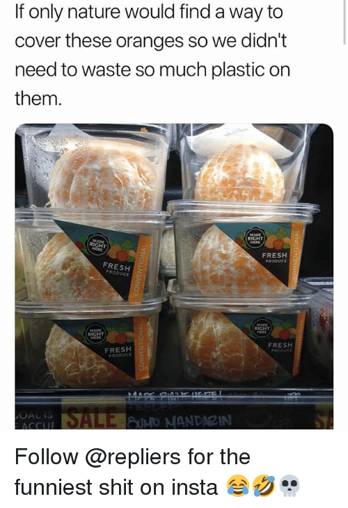 Fresh, Shit, and Nature: If only nature would find a way to  cover these oranges so we didn't  need to waste so much plastic on  them.  RIGHT  FRESH  PRODUCE  FRESH 2  RIGHT  RIGHT  FRESH  FRESH  PRODUCE Follow @repliers for the funniest shit on insta 😂🤣💀