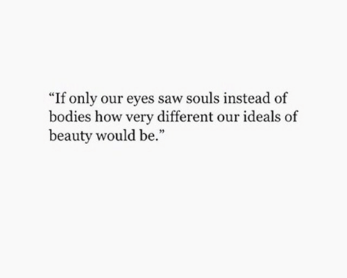 "Souls: ""If only our eyes saw souls instead of  bodies how very different our ideals  beauty would be."""