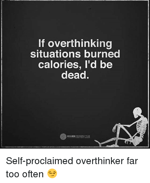 Memes, 🤖, and Perspective: If overthinking  situations burned  calories, I'd be  dead.  O HIGHER  PERSPECTIVE Self-proclaimed overthinker far too often 😏