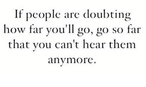 go go: If people are doubting  how far you'll go, go so far  that you can't hear thenm  anymore