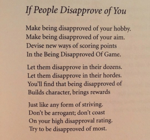 aim: If People Disapprove of You  Make being disapproved of your hobby.  Make being disapproved of your aim.  Devise new ways of scoring points  In the Being Disapproved Of Game.  Let them disapprove in their dozens.  Let them disapprove in their hordes.  You'll find that being disapproved of  Builds character, brings rewards  form of striving.  Don't be arrogant; don't coast  On your high disapproval rating.  Try to be disapproved of most.  Just like  any
