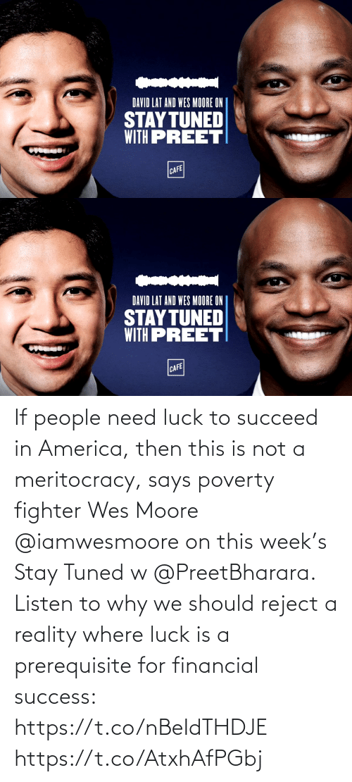 Financial: If people need luck to succeed in America, then this is not a meritocracy, says poverty fighter Wes Moore @iamwesmoore on this week's Stay Tuned w @PreetBharara. Listen to why we should reject a reality where luck is a prerequisite for financial success: https://t.co/nBeIdTHDJE https://t.co/AtxhAfPGbj