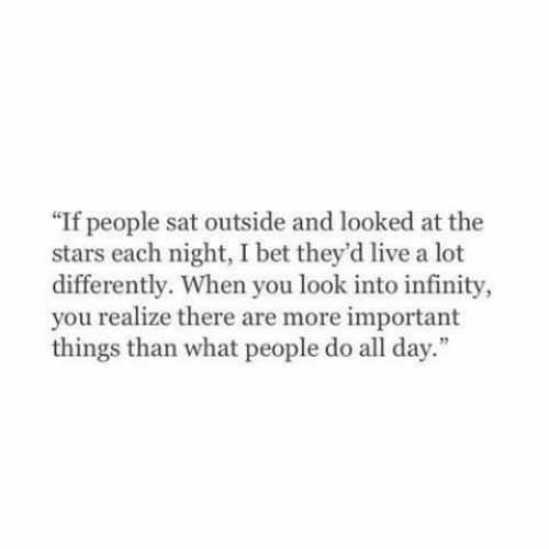 """important things: """"If people sat outside and looked at the  stars each night, I bet they'd live a lot  differently. When you look into infinity,  you realize there are more important  things than what people do all day."""""""