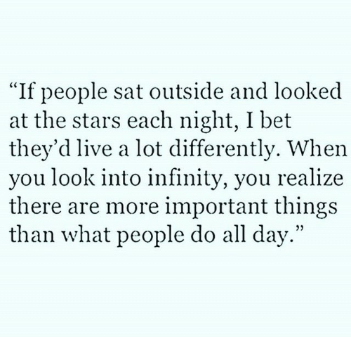 "important things: ""If people sat outside and looked  at the stars each night, I bet  they'd live a lot differently. When  you look into infinity, you realize  there are more important things  than what people do all day."""