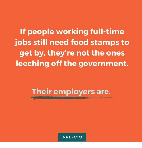afl: If people working full-time  jobs still need food stamps to  get by, they're not the ones  leeching off the government.  Their employers are  AFL-CIO