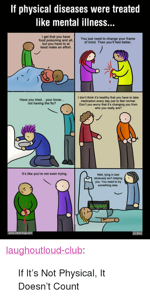 """Lying In Bed: If physical diseases were treated  like mental illness...  I get that you have  food poisoning and all  but you have to at  least make an effort.  You just need to change your frame  of mind. Then you'll feel better  I don't think it's healthy that you have to take  medication every day just to feel normal.  Don't you worry that it's changing you from  who you really are?  Have you tried... your know...  not having the flu?  It's like you're not even trying.  Well, lying in bed  1 obviously isn't helping  you. You need to try  something else <p><a href=""""http://laughoutloud-club.tumblr.com/post/166107339270/if-its-not-physical-it-doesnt-count"""" class=""""tumblr_blog"""">laughoutloud-club</a>:</p>  <blockquote><p>If It's Not Physical, It Doesn't Count</p></blockquote>"""
