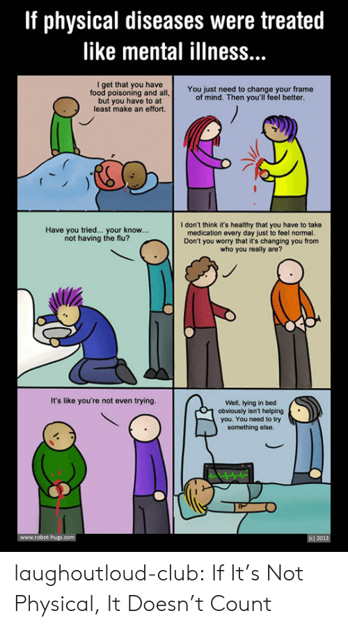 Lying In Bed: If physical diseases were treated  like mental illness...  I get that you have  food poisoning and all  but you have to at  least make an effort.  You just need to change your frame  of mind. Then you'll feel better  I don't think it's healthy that you have to take  medication every day just to feel normal.  Don't you worry that it's changing you from  who you really are?  Have you tried... your know...  not having the flu?  It's like you're not even trying.  Well, lying in bed  1 obviously isn't helping  you. You need to try  something else laughoutloud-club:  If It's Not Physical, It Doesn't Count