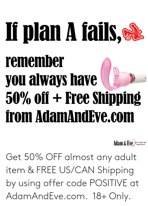adam: If plan A fails,  remember  you always have  50% off + Free Shipping  from AdamAndEve.com  Adam & Eve,  # 1 Adult Toy  Superstore   Get 50% OFF almost any adult item & FREE US/CAN Shipping by using offer code POSITIVE at AdamAndEve.com.  18+ Only.