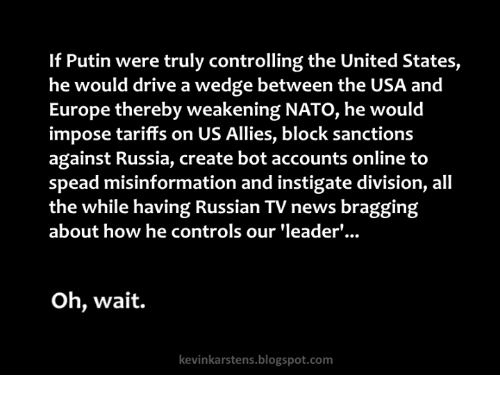 News, Blogspot, and Drive: If Putin were truly controlling the United States,  he would drive a wedge between the USA and  Europe thereby weakening NATO, he would  impose tariffs on US Allies, block sanctions  against Russia, create bot accounts online to  spead misinformation and instigate division, all  the while having Russian TV news bragging  about how he controls our 'leader'...  Oh, wait.  kevinkarstens.blogspot.com