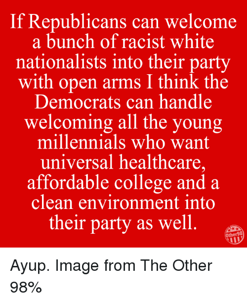 College, Memes, and Party: If Republicans  can welcome  a bunch of racist white  nationalists into their party  with open arms I think the  Democrats can handle  welcoming all the young  millennials who want  universal healthcare,  affordable college and a  clean environment into  their party as well  Other98 Ayup. Image from The Other 98%