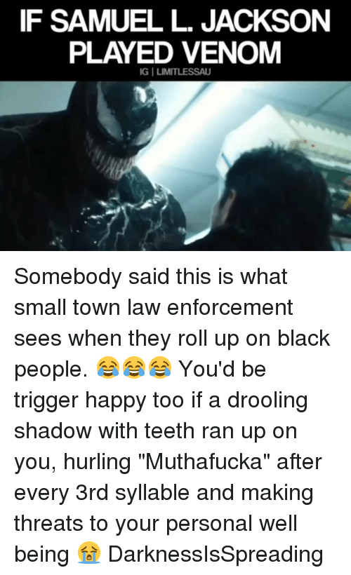 "Memes, Samuel L. Jackson, and Black: IF SAMUEL L. JACKSON  PLAYED VENOM Somebody said this is what small town law enforcement sees when they roll up on black people. 😂😂😂 You'd be trigger happy too if a drooling shadow with teeth ran up on you, hurling ""Muthafucka"" after every 3rd syllable and making threats to your personal well being 😭 DarknessIsSpreading"