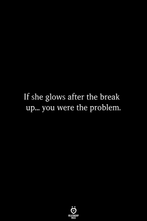 Break, Break Up, and The Break Up: If she glows after the break  up...you were the problem.