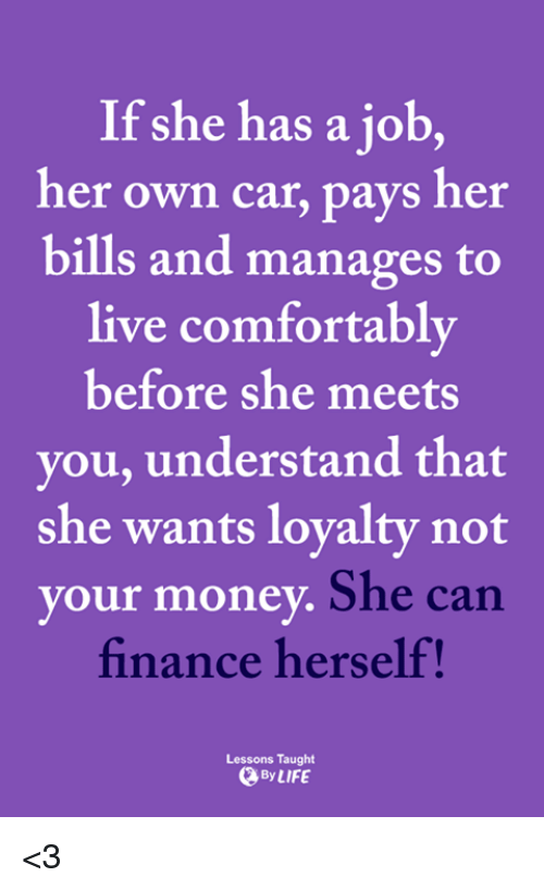 finance: If she has a job,  her own car, pays her  bills and manages to  live comfortably  before she meets  you, understand that  she wants lovalty not  your money  She can  finance herself!  Lessons Taught  By LIFE <3