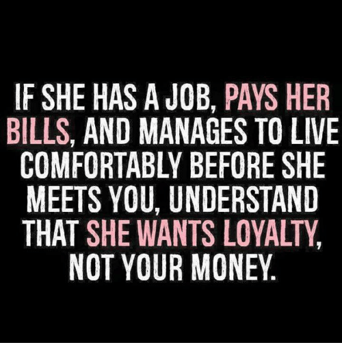 Understandably: IF SHE HAS A JOB, PAYS HER  BILLS, AND MANAGES TO LIVE  COMFORTABLY BEFORE SHE  MEETS YOU, UNDERSTAND  THAT SHE WANTS LOYALTY  NOT YOUR MONEY