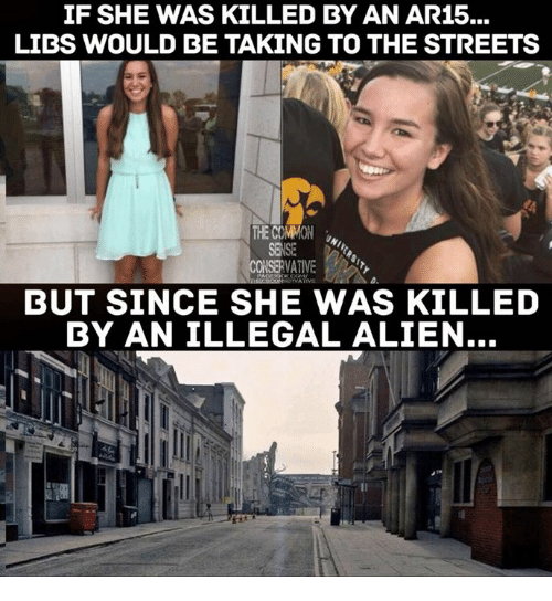 Illegal Alien: IF SHE WAS KILLED BY AN AR15...  LIDS WOULD BE TAKING TO THE STREETS  CONSERVATIVE  BUT SINCE SHE WAS KILLED  BY AN ILLEGAL ALIEN...