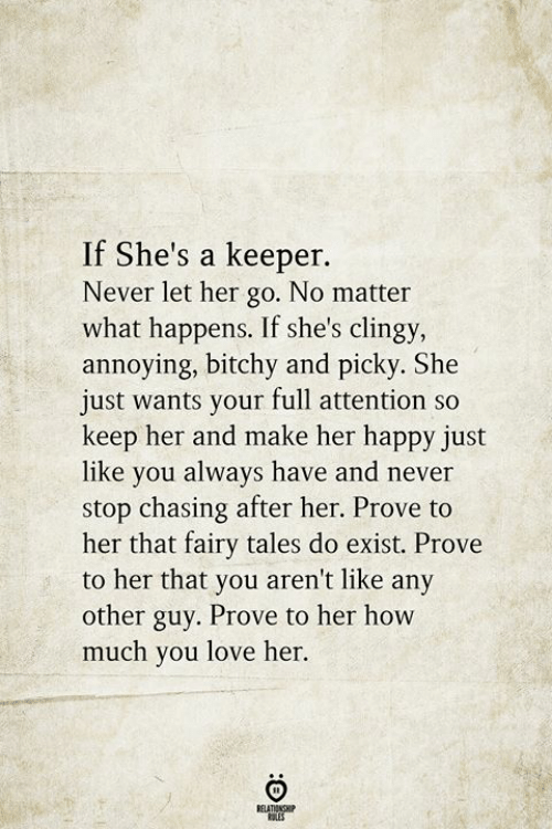 tales: If She's a keeper.  Never let her go. No matter  what happens. If she's clingy,  annoying, bitchy and picky. She  just wants your full attention so  keep her and make her happy just  like you always have and never  stop chasing after her. Prove to  her that fairy tales do exist. Prove  to her that you aren't like any  other guy. Prove to her how  much you love her.  BELATIONSHIP  LES
