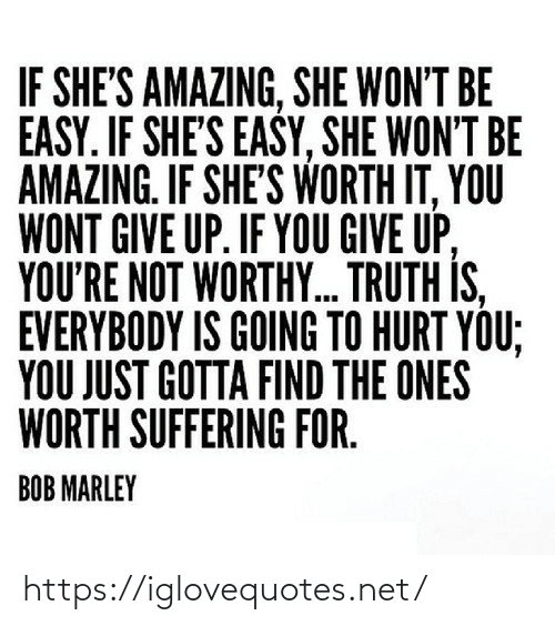 You Wont: IF SHE'S AMAZING, SHE WON'T BE  EASY. IF SHE'S EASY, SHE WON'T BE  AMAZING. IF SHE'S WORTH IT, YOU  WONT GIVE UP. IF YOU GIVE UP,  YOU'RE NOT WORTHY. TRUTH IS,  EVERYBODY IS GOING TO HURT YOU;  YOU JUST GOTTA FIND THE ONES  WORTH SUFFERING FOR.  BOB MARLEY https://iglovequotes.net/